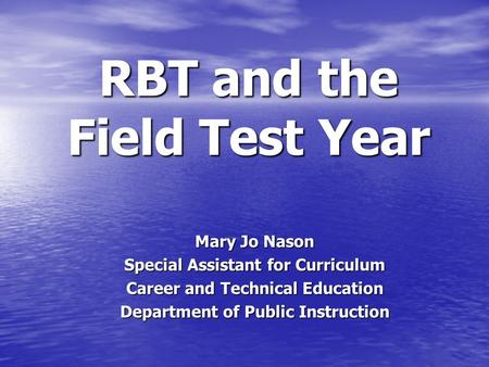 RBT and the Field Test Year Mary Jo Nason Special Assistant for Curriculum Career and Technical Education Department of Public Instruction.