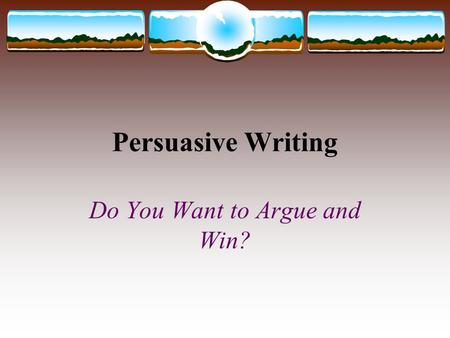 Persuasive Writing Do You Want to Argue and Win?.