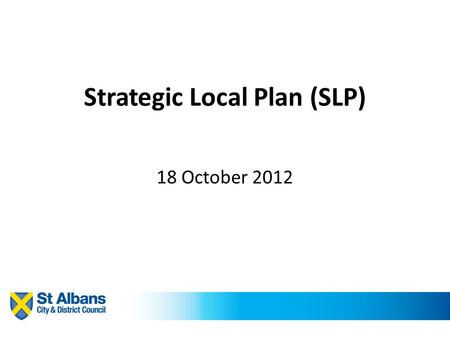 Strategic Local Plan (SLP) 18 October 2012. The process to date Strategic Local Plan (SLP) – overarching policies, principles and spatial vision. Level.