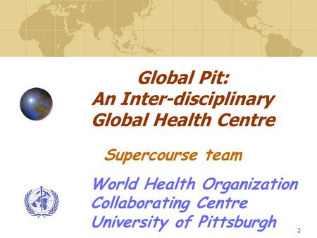 2 Global Pit: An Inter-disciplinary Global Health Centre World Health Organization Collaborating Centre University of Pittsburgh Supercourse team.