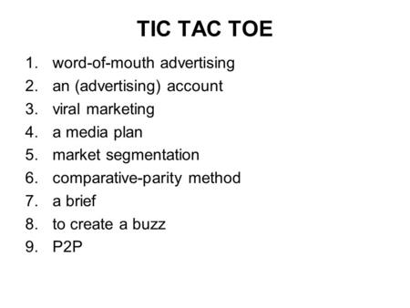 TIC TAC TOE 1.word-of-mouth advertising 2.an (advertising) account 3.viral marketing 4.a media plan 5.market segmentation 6.comparative-parity method 7.a.