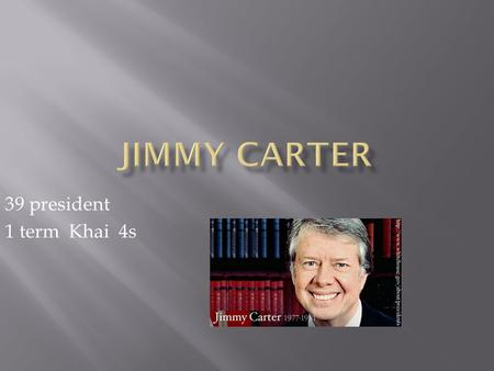 39 president 1 term Khai 4s.  Born OCT.1 1924 in Plains, Georgia  Date Elected 1976  Interesting facts In 1953 Carter quit the navy.