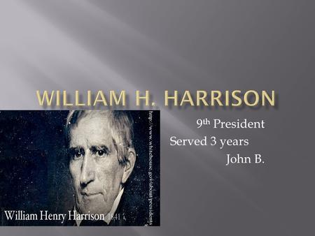 9 th President Served 3 years John B..  Born: February 9 th 1773 Charles Virginia  Family members: Benjamen,Elizibeth Harrison  William Harrison had.