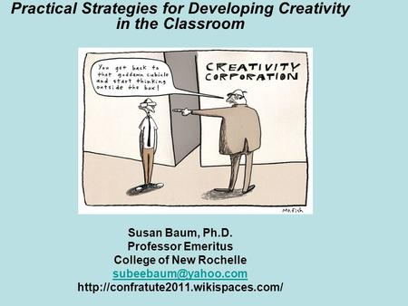 Practical Strategies for Developing Creativity in the Classroom Susan Baum, Ph.D. Professor Emeritus College of New Rochelle