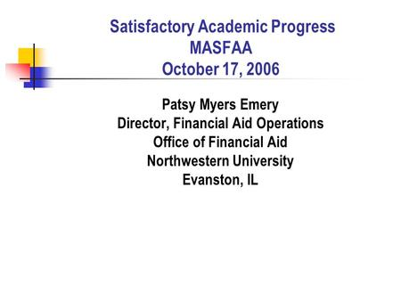Satisfactory Academic Progress MASFAA October 17, 2006 Patsy Myers Emery Director, Financial Aid Operations Office of Financial Aid Northwestern University.