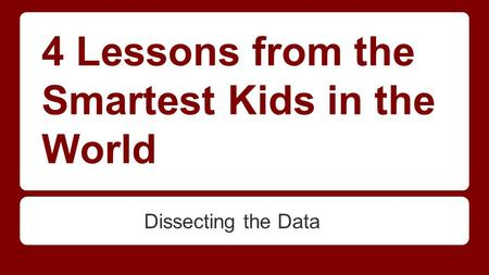 4 Lessons from the Smartest Kids in the World Dissecting the Data.