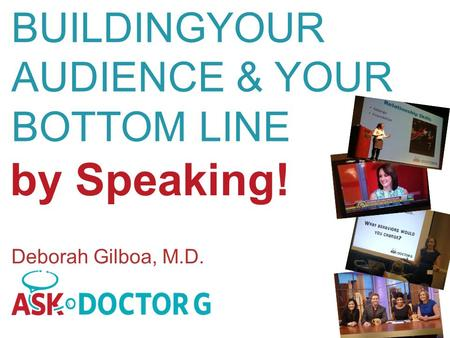 By Speaking! BUILDINGYOUR AUDIENCE & YOUR BOTTOM LINE Deborah Gilboa, M.D.