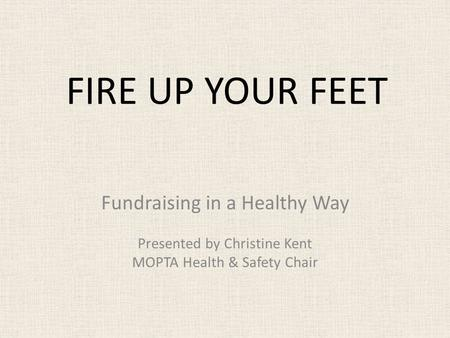 FIRE UP YOUR FEET Fundraising in a Healthy Way Presented by Christine Kent MOPTA Health & Safety Chair.