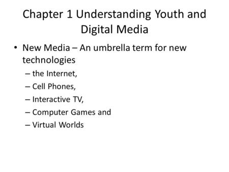 Chapter 1 Understanding Youth and Digital Media New Media – An umbrella term for new technologies – the Internet, – Cell Phones, – Interactive TV, – Computer.