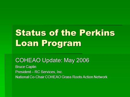 Status of the Perkins Loan Program COHEAO Update: May 2006 Bruce Caplin President – RC Services, Inc. National Co-Chair COHEAO Grass Roots Action Network.