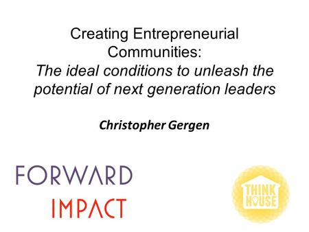 Creating Entrepreneurial Communities: The ideal conditions to unleash the potential of next generation leaders Christopher Gergen.