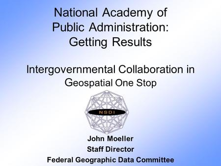 National Academy of Public Administration: Getting Results Intergovernmental Collaboration in G eospatial One Stop John Moeller Staff Director Federal.