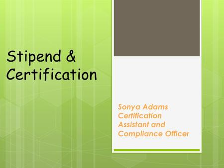 Stipend & Certification Sonya Adams Certification Assistant and Compliance Officer.