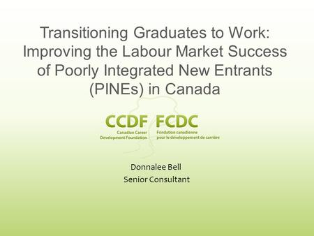 Donnalee Bell Senior Consultant Transitioning Graduates to Work: Improving the Labour Market Success of Poorly Integrated New Entrants (PINEs) in Canada.