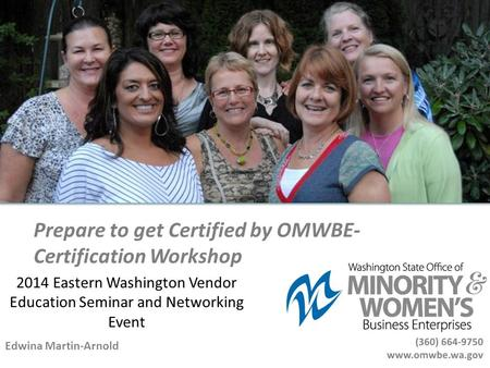 Prepare to get Certified by OMWBE- Certification Workshop Edwina Martin-Arnold 2014 Eastern Washington Vendor Education Seminar and Networking Event.