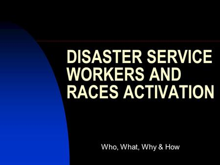 DISASTER SERVICE WORKERS AND RACES ACTIVATION Who, What, Why & How.