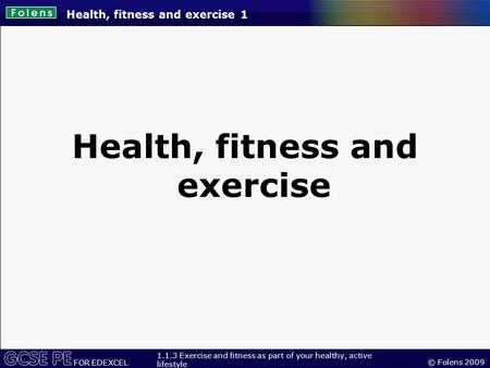 © Folens 2009 FOR EDEXCEL 1.1.3 Exercise and fitness as part of your healthy, active lifestyle Health, fitness and exercise 1 Health, fitness and exercise.
