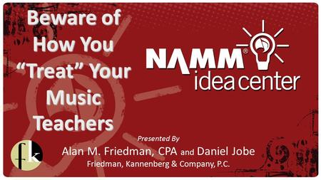 "Presented By Alan M. Friedman, CPA and Daniel Jobe Friedman, Kannenberg & Company, P.C. Beware of How You ""Treat"" Your Music Teachers."
