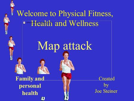 Welcome to Physical Fitness, Health and Wellness Map attack Created by Joe Steiner Family and personal health.