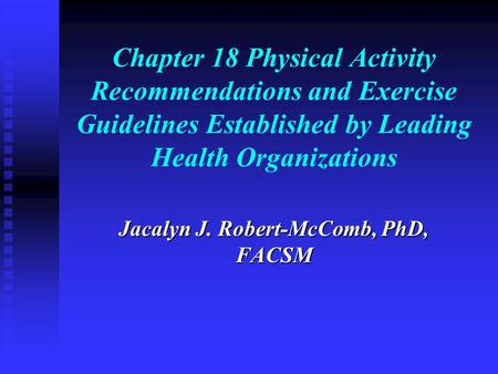 Chapter 18 Physical Activity Recommendations and Exercise Guidelines Established by Leading Health Organizations Jacalyn J. Robert-McComb, PhD, FACSM.