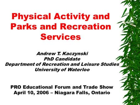 Physical Activity and Parks and Recreation Services Andrew T. Kaczynski PhD Candidate Department of Recreation and Leisure Studies University of Waterloo.