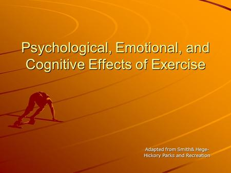 Psychological, Emotional, and Cognitive Effects of Exercise Adapted from Smith& Hege- Hickory Parks and Recreation.