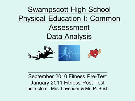 Swampscott High School Physical Education I: Common Assessment Data Analysis ___________________________ September 2010 Fitness Pre-Test January 2011 Fitness.