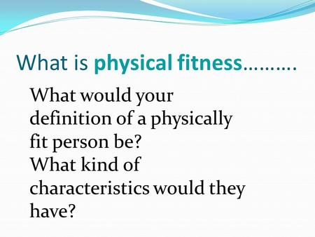 What is physical fitness………. What would your definition of a physically fit person be? What kind of characteristics would they have?