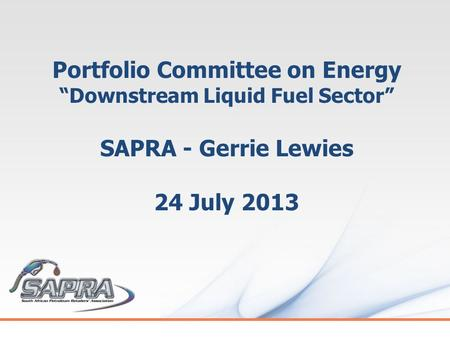 "Portfolio Committee on Energy ""Downstream Liquid Fuel Sector"" SAPRA - Gerrie Lewies 24 July 2013."