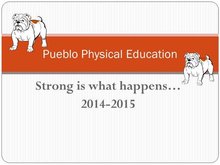 Strong is what happens… 2014-2015 Pueblo Physical Education.
