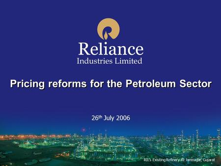 Pricing reforms for the Petroleum Sector 26 th July 2006 Industries Limited RIL's Existing Refinery At Jamnagar, Gujarat.