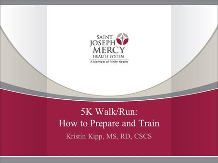 5K Walk/Run: How to Prepare and Train Kristin Kipp, MS, RD, CSCS.
