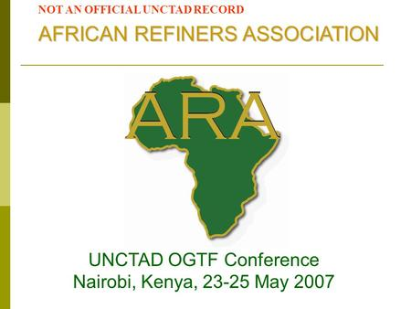 UNCTAD OGTF Conference Nairobi, Kenya, 23-25 May 2007 AFRICAN REFINERS ASSOCIATION NOT AN OFFICIAL UNCTAD RECORD.