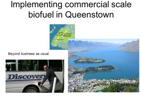 Implementing commercial scale biofuel in Queenstown Beyond business as usual.