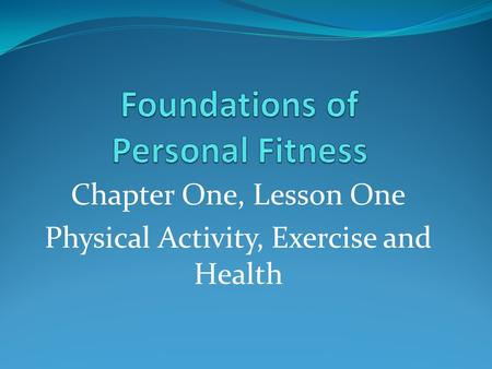 Chapter One, Lesson One Physical Activity, Exercise and Health.