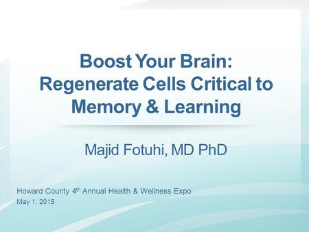 Howard County 4 th Annual Health & Wellness Expo May 1, 2015 Boost Your Brain: Regenerate Cells Critical to Memory & Learning Majid Fotuhi, MD PhD.