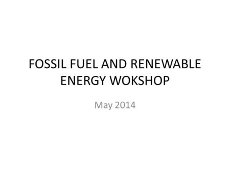 FOSSIL FUEL AND RENEWABLE ENERGY WOKSHOP May 2014.