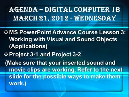 AGENDA – DIGITAL COMPUTER 1B MARCH 21, 2012 - WEDNESDAY  MS PowerPoint Advance Course Lesson 3: Working with Visual and Sound Objects (Applications) 