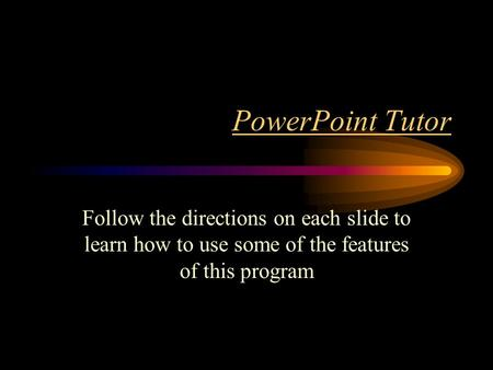 PowerPoint Tutor Follow the directions on each slide to learn how to use some of the features of this program.