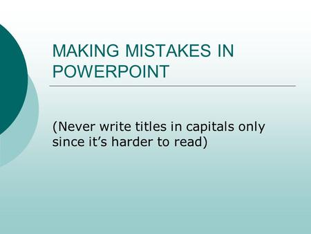MAKING MISTAKES IN POWERPOINT (Never write titles in capitals only since it's harder to read)