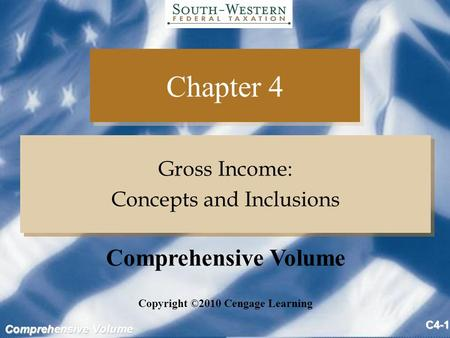 Comprehensive Volume C4-1 Chapter 4 Gross Income: Concepts and Inclusions Gross Income: Concepts and Inclusions Copyright ©2010 Cengage Learning Comprehensive.