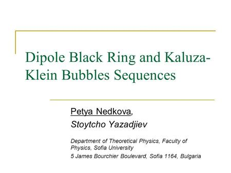 Dipole Black Ring and Kaluza- Klein Bubbles Sequences Petya Nedkova, Stoytcho Yazadjiev Department of Theoretical Physics, Faculty of Physics, Sofia University.