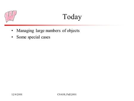 12/4/2001CS 638, Fall 2001 Today Managing large numbers of objects Some special cases.