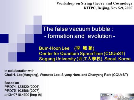 The false vacuum bubble : - formation and evolution - in collaboration with Chul H. Lee(Hanyang), Wonwoo Lee, Siyong Nam, and Chanyong Park (CQUeST) Based.