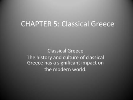 CHAPTER 5: Classical Greece Classical Greece The history and culture of classical Greece has a significant impact on the modern world.