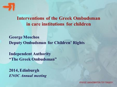 "Interventions of the Greek Ombudsman in care institutions for children George Moschos Deputy Ombudsman for Children' Rights Independent Authority ""The."