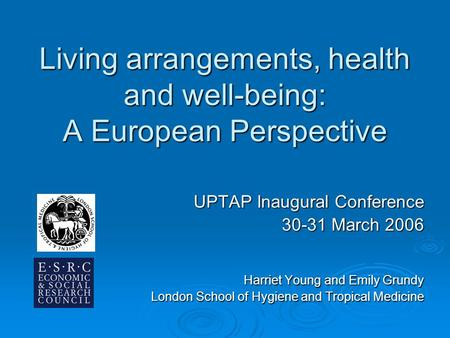 Living arrangements, health and well-being: A European Perspective UPTAP Inaugural Conference 30-31 March 2006 Harriet Young and Emily Grundy London School.