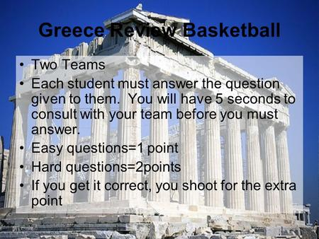 Greece Review Basketball Two Teams Each student must answer the question given to them. You will have 5 seconds to consult with your team before you must.