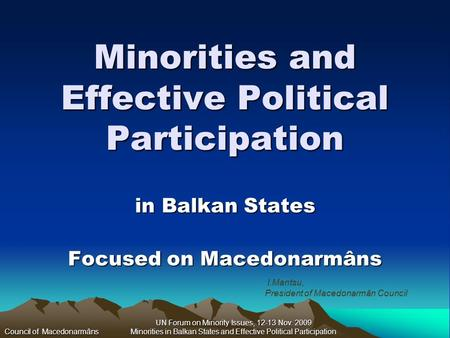 UN Forum on Minority Issues, 12-13 Nov. 2009 Minorities in Balkan States and Effective Political Participation Minorities and Effective Political Participation.