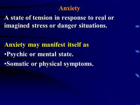 Anxiety A state of tension in response to real or imagined stress or danger situations. Anxiety may manifest itself as Psychic or mental state. Somatic.